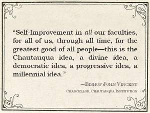 "Quote from Bishop John Vincent: ""Self-Improvementin all our faculties, for all of us, through all time, for the greatest good of all people--this is the Chautauqua idea."""