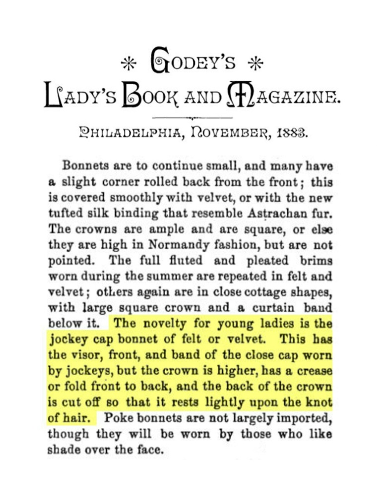 Article describing jockey hats made of felt or velvet. This has a visor, front, and band of the close cap worn by jockeys, but the crown is higher, has a crease or fold front to back, and the back of the crown is cut off so that it rests lightly upon the knot of hair.