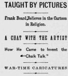 """""""Taught by Pictures."""" """"Frank Beard believes in the cartoon in religion."""" A Chat with the Artist."""" """"How He Came to Invent the Chal Talk."""" """"War-Time Caricatures"""""""