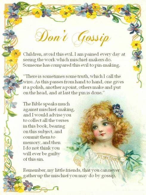 "Don't Gossip. Children, avoid this evil. I am pained every day at seeing the work which mischief-makers do. Someone has compared this evil to pin-making. ""There is sometimes some truth, which I call the wire. As this passes from hand to hand, one gives it a polish, another a point, others make and put on the head, and at last the pin is done."" The Bible speaks much against mischief-making, and I would advise you to collect all the verses in this book, bearing on this subject, and commit them to memory, and then I do not think you will ever be guilty of this sin. Remember, my little friends, that you can never gather up the mischief you may do by gossip."