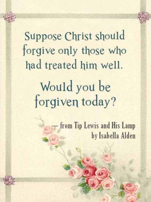 Suppose Christ should forgive only those who had treated him well. Would you be forgiven today? From Tip Lewis and His Lamp by Isabella Alden.