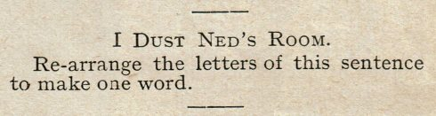 I Dust Ned's Room. Re-arrange the letters in this sentence to make one word.
