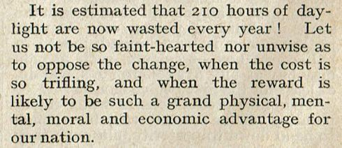 Newspaper excerpt: It is estimated that 210 hours of daylight are now wasted every year! Let us not be so faint-hearted nor unwise as to oppose the change, when the cost is so trifling, and when the reward is likely to be such a grand physical, mental, moral and economic advantage for our nation.