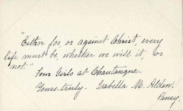 """Small card written in ink by Isabella Alden reads: """"Either for or against Christ, every life must be, whether we will it, or not."""" Four Girls at Chautauqua. Yours truly. Isabella M. Alden. Pansy."""