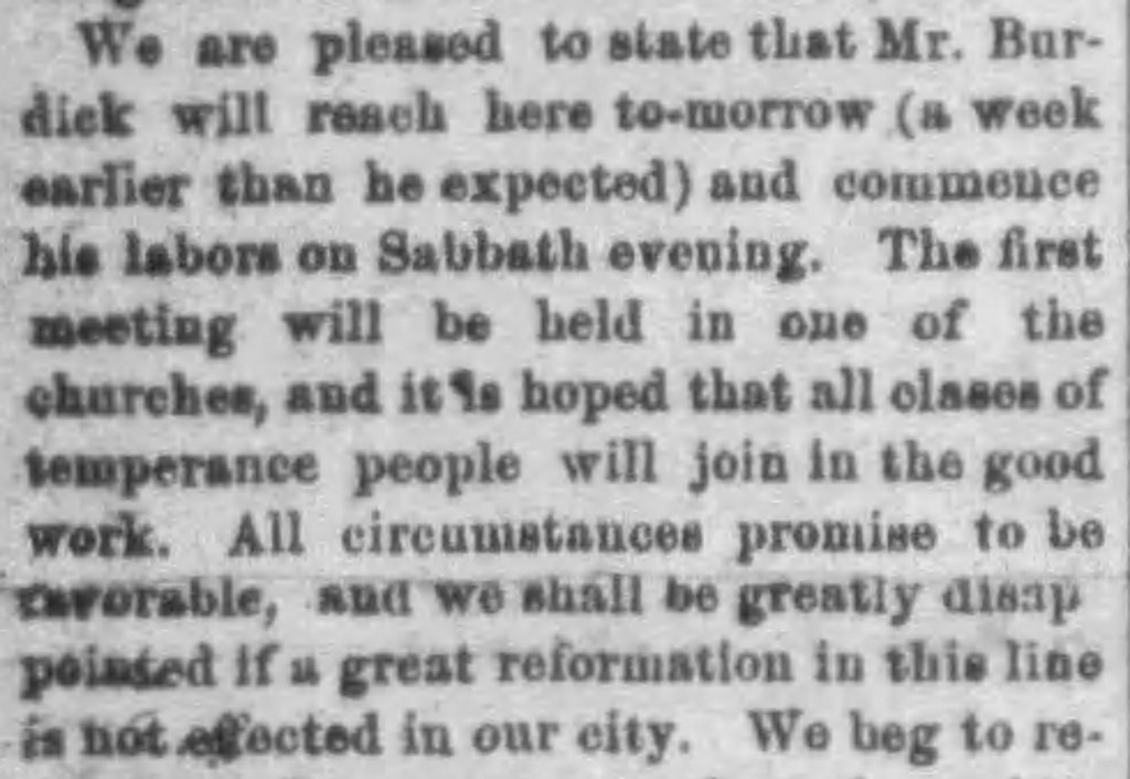 We are pleased to state that Mr. Burdick will reach here tomorrow and commence his labors on Sabbath evening. The first meeting will be held in one of the churches, and it is hoped that all classes of temperance people will join in the good work. All circumstances promise to be favorable, and we shall be greatly disappointed if a great reformation in this line is not effected in our city.