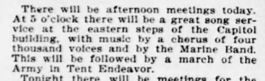 There will be afternoon meetings today. At 5 o'clock there will be a great song service at the eastern steps of the Capitol building, with music by a chorus of four thousand voices and by the Marine Band. This will be followed by a march of the Army in Tent Endeavor.